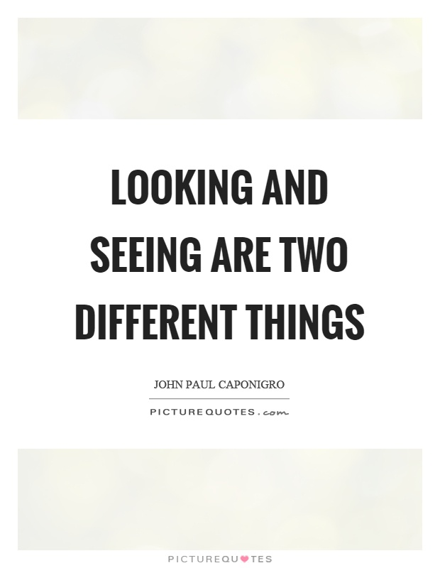 Looking and seeing are two different things Picture Quote #1