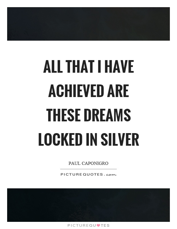 All that I have achieved are these dreams locked in silver Picture Quote #1