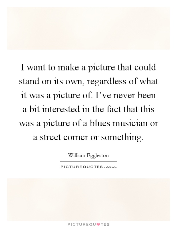 I want to make a picture that could stand on its own, regardless of what it was a picture of. I've never been a bit interested in the fact that this was a picture of a blues musician or a street corner or something Picture Quote #1