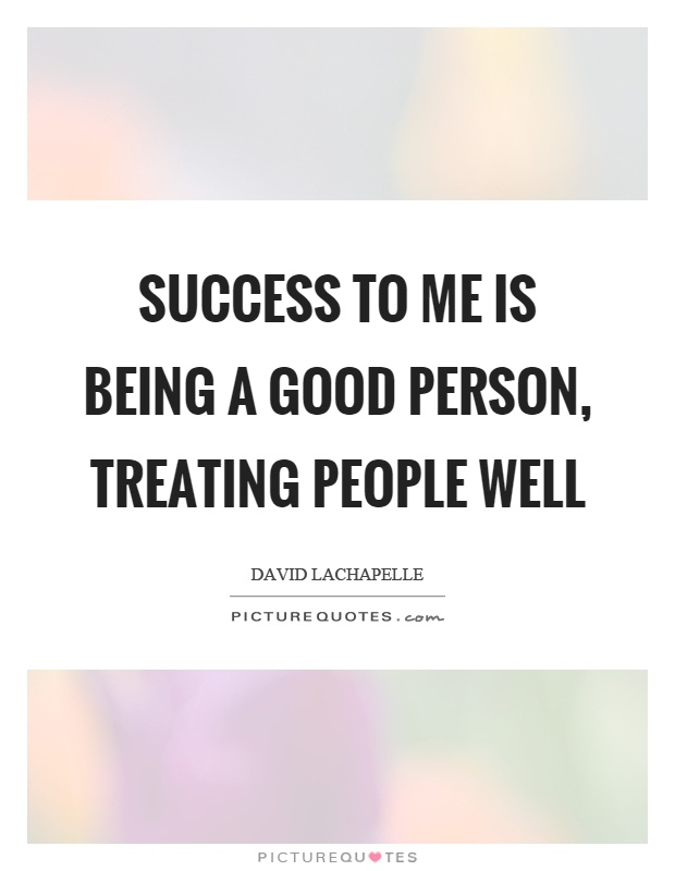 Success to me is being a good person, treating people well