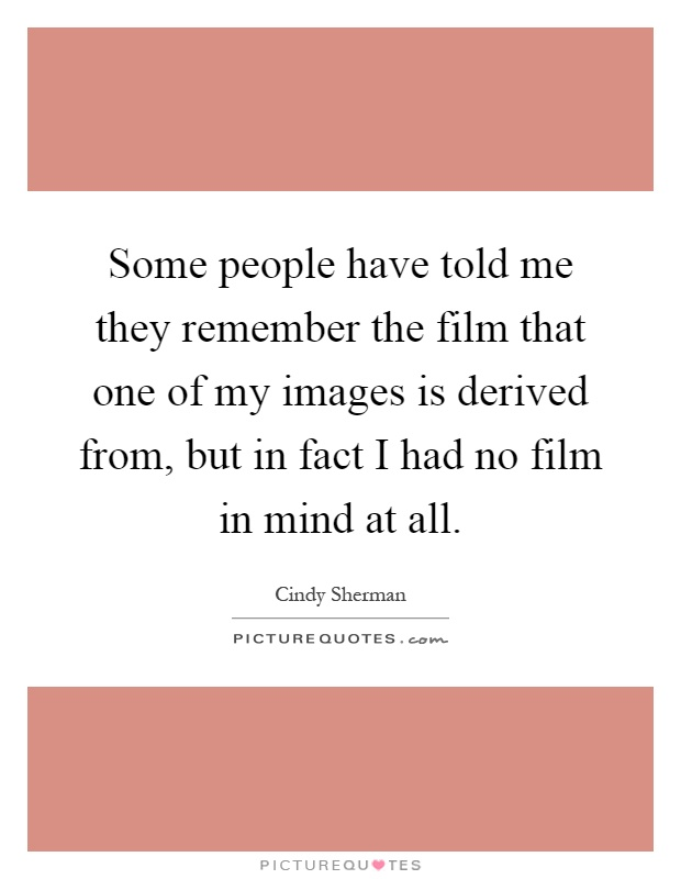 Some people have told me they remember the film that one of my images is derived from, but in fact I had no film in mind at all Picture Quote #1