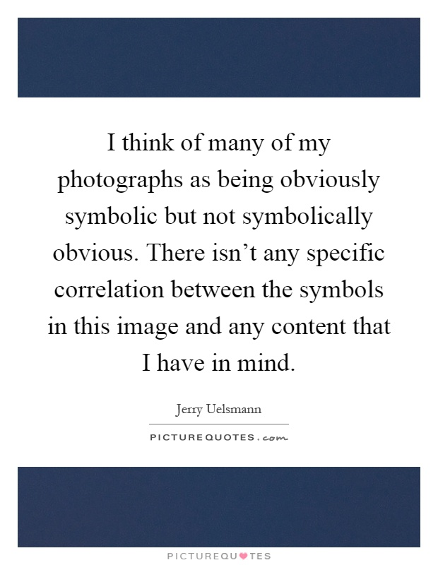 I think of many of my photographs as being obviously symbolic but not symbolically obvious. There isn't any specific correlation between the symbols in this image and any content that I have in mind Picture Quote #1