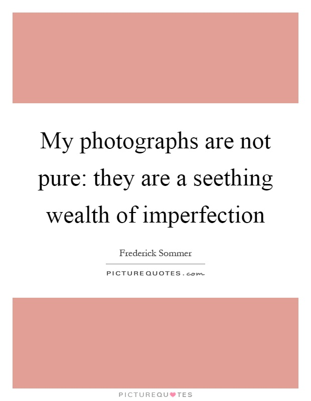 My photographs are not pure: they are a seething wealth of imperfection Picture Quote #1