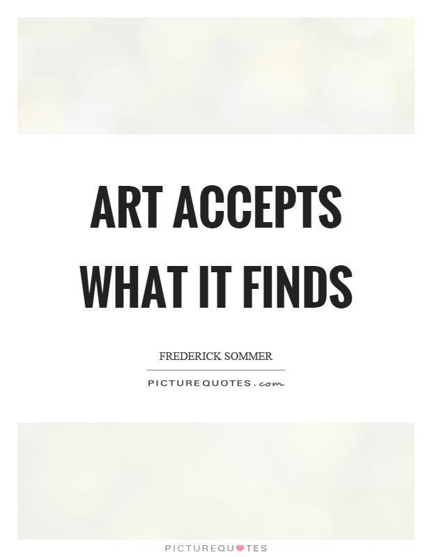 Art accepts what it finds Picture Quote #1