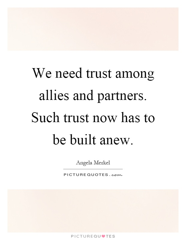 We need trust among allies and partners. Such trust now has to be built anew Picture Quote #1