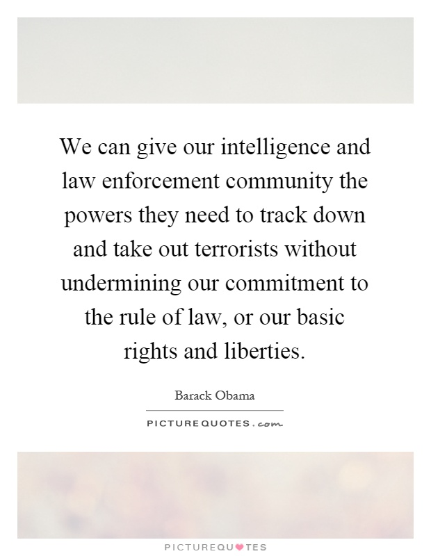 We can give our intelligence and law enforcement community the powers they need to track down and take out terrorists without undermining our commitment to the rule of law, or our basic rights and liberties Picture Quote #1