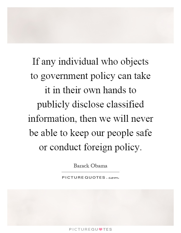 If any individual who objects to government policy can take it in their own hands to publicly disclose classified information, then we will never be able to keep our people safe or conduct foreign policy Picture Quote #1