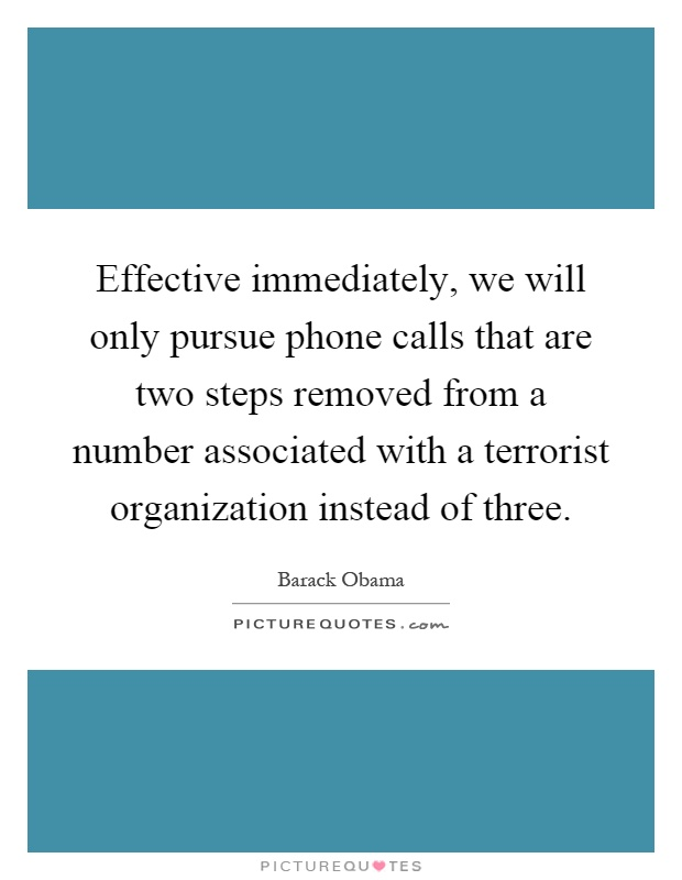 Effective immediately, we will only pursue phone calls that are two steps removed from a number associated with a terrorist organization instead of three Picture Quote #1