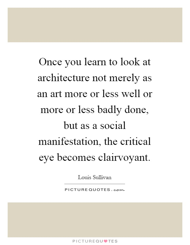 Once you learn to look at architecture not merely as an art more or less well or more or less badly done, but as a social manifestation, the critical eye becomes clairvoyant Picture Quote #1