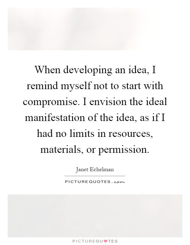 When developing an idea, I remind myself not to start with compromise. I envision the ideal manifestation of the idea, as if I had no limits in resources, materials, or permission Picture Quote #1