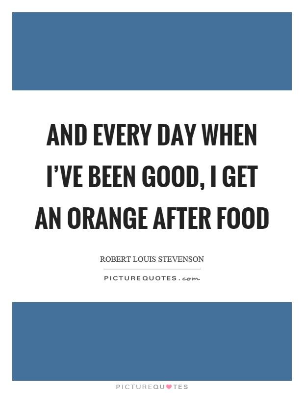 And every day when I've been good, I get an orange after food Picture Quote #1