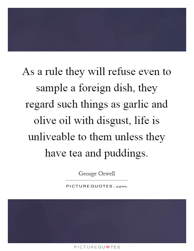 As a rule they will refuse even to sample a foreign dish, they regard such things as garlic and olive oil with disgust, life is unliveable to them unless they have tea and puddings Picture Quote #1