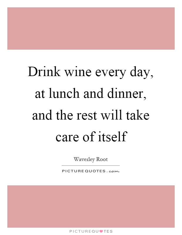 Drink wine every day, at lunch and dinner, and the rest will take care of itself Picture Quote #1