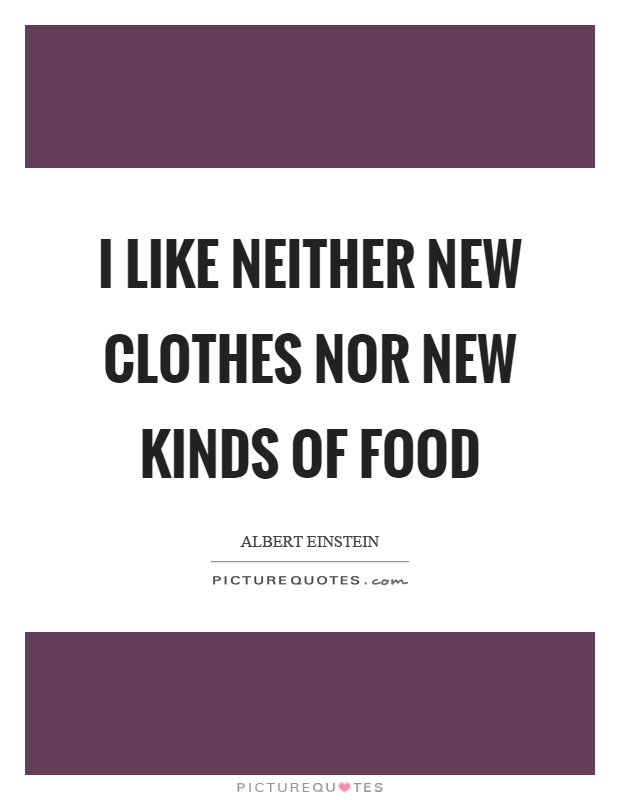 I like neither new clothes nor new kinds of food Picture Quote #1