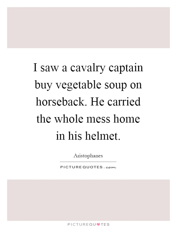 I saw a cavalry captain buy vegetable soup on horseback. He carried the whole mess home in his helmet Picture Quote #1