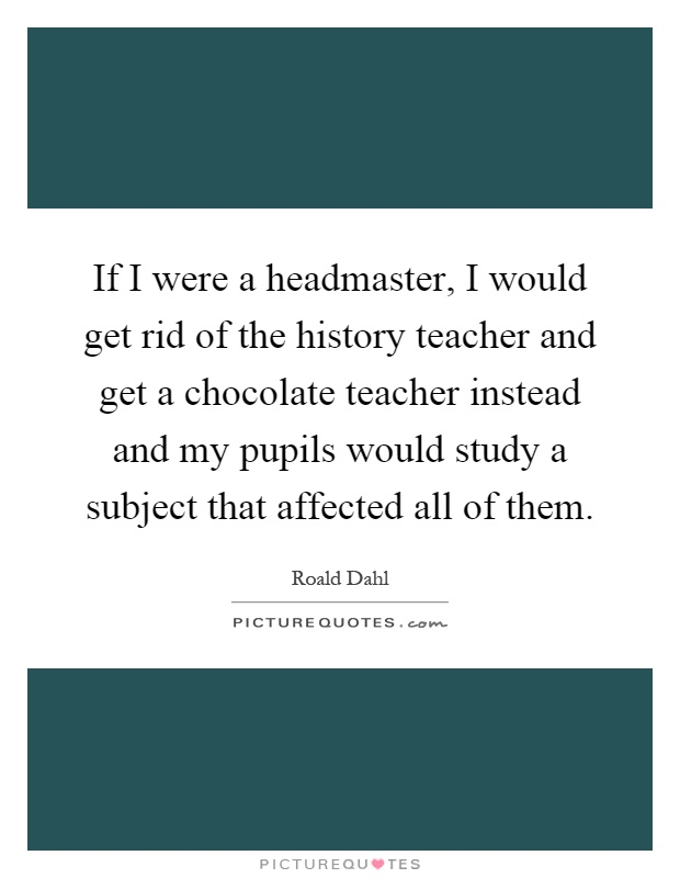 If I were a headmaster, I would get rid of the history teacher and get a chocolate teacher instead and my pupils would study a subject that affected all of them Picture Quote #1