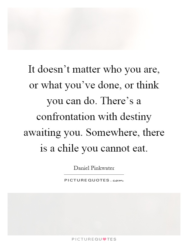 It doesn't matter who you are, or what you've done, or think you can do. There's a confrontation with destiny awaiting you. Somewhere, there is a chile you cannot eat Picture Quote #1