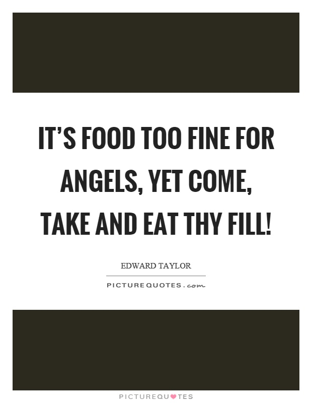 It's food too fine for angels, yet come, take and eat thy fill! Picture Quote #1
