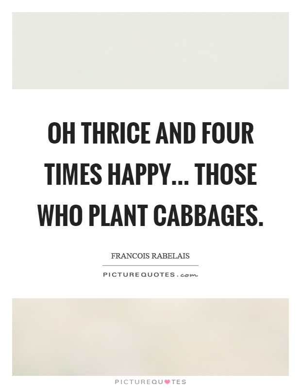 Oh thrice and four times happy... those who plant cabbages Picture Quote #1