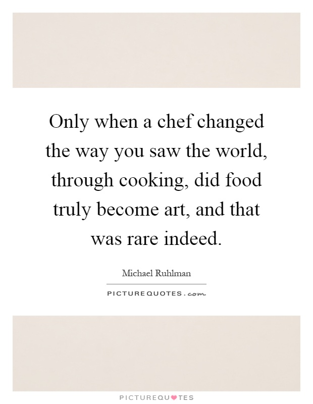 Only when a chef changed the way you saw the world, through cooking, did food truly become art, and that was rare indeed Picture Quote #1