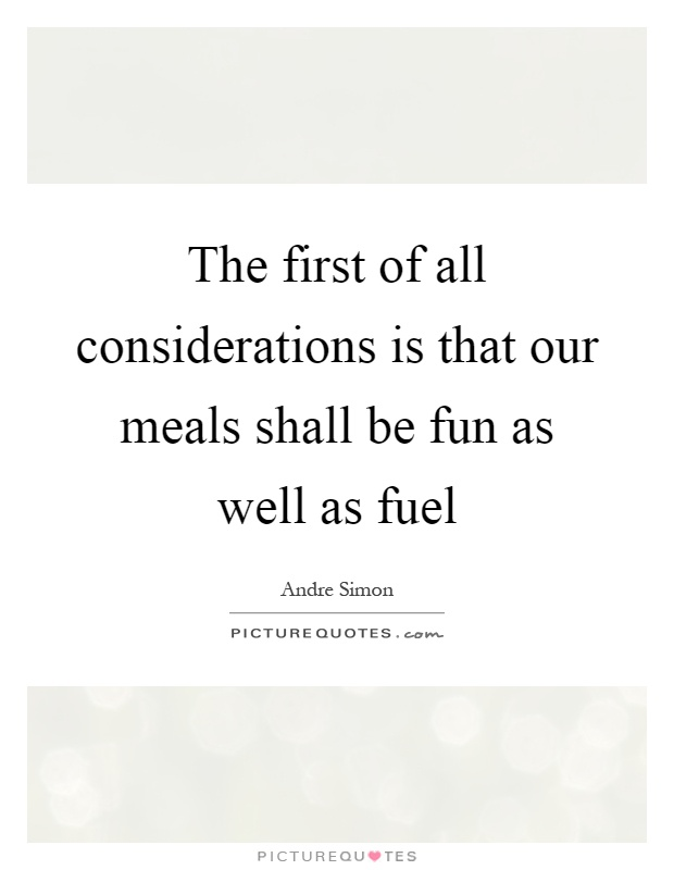 The first of all considerations is that our meals shall be fun as well as fuel Picture Quote #1