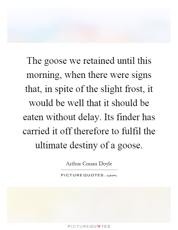 The goose we retained until this morning, when there were signs that, in spite of the slight frost, it would be well that it should be eaten without delay. Its finder has carried it off therefore to fulfil the ultimate destiny of a goose Picture Quote #1