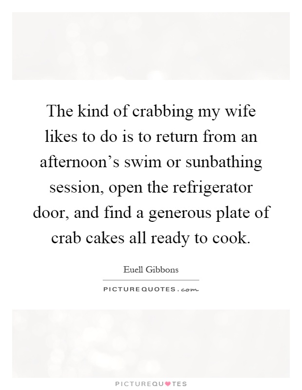 The kind of crabbing my wife likes to do is to return from an afternoon's swim or sunbathing session, open the refrigerator door, and find a generous plate of crab cakes all ready to cook Picture Quote #1