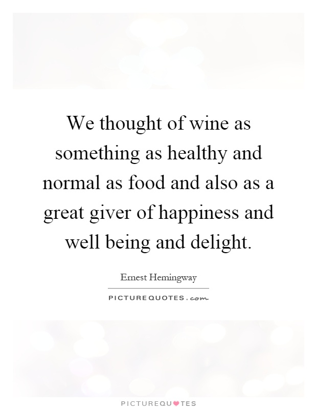 We thought of wine as something as healthy and normal as food and also as a great giver of happiness and well being and delight Picture Quote #1