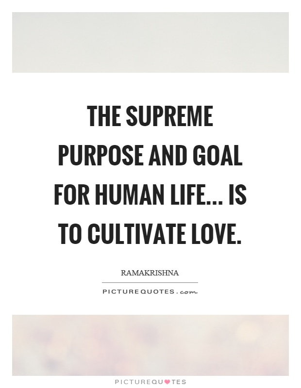 The supreme purpose and goal for human life... is to cultivate love Picture Quote #1