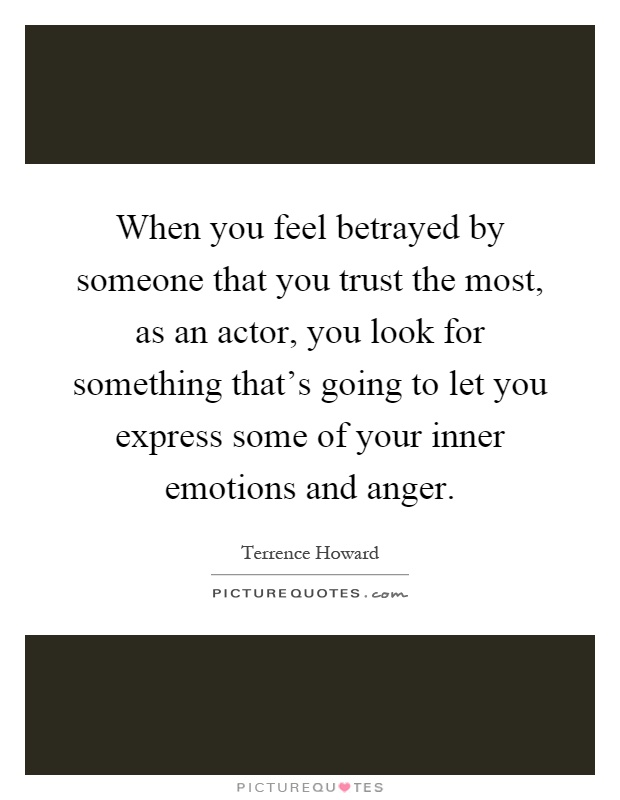 When you feel betrayed by someone that you trust the most, as an actor, you look for something that's going to let you express some of your inner emotions and anger Picture Quote #1