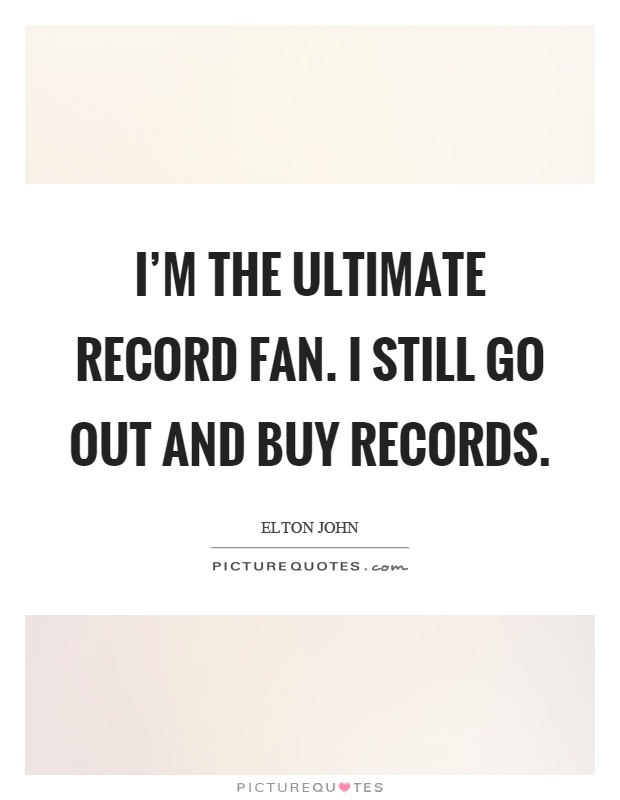 I'm the ultimate record fan. I still go out and buy records Picture Quote #1