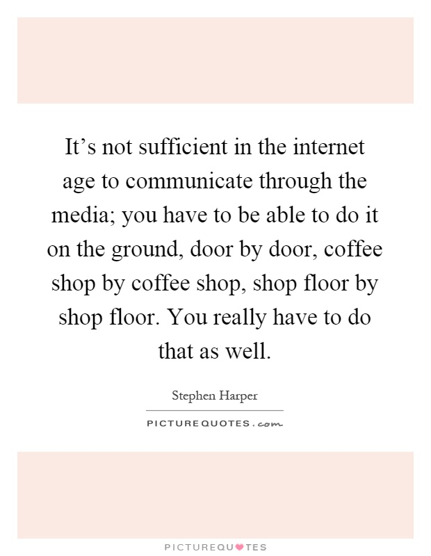 It's not sufficient in the internet age to communicate through the media; you have to be able to do it on the ground, door by door, coffee shop by coffee shop, shop floor by shop floor. You really have to do that as well Picture Quote #1