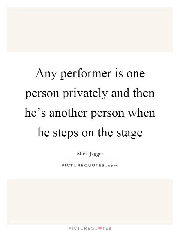 Any performer is one person privately and then he's another person when he steps on the stage Picture Quote #1