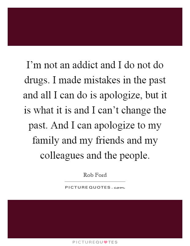 I'm not an addict and I do not do drugs. I made mistakes in the past and all I can do is apologize, but it is what it is and I can't change the past. And I can apologize to my family and my friends and my colleagues and the people Picture Quote #1