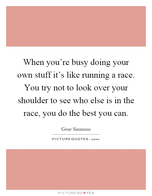 When you're busy doing your own stuff it's like running a race. You try not to look over your shoulder to see who else is in the race, you do the best you can Picture Quote #1