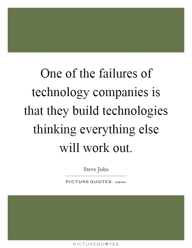 One of the failures of technology companies is that they build technologies thinking everything else will work out Picture Quote #1