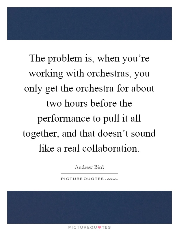 The problem is, when you're working with orchestras, you only get the orchestra for about two hours before the performance to pull it all together, and that doesn't sound like a real collaboration Picture Quote #1