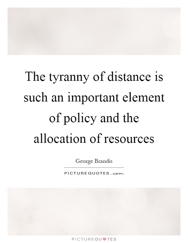 The tyranny of distance is such an important element of policy and the allocation of resources Picture Quote #1