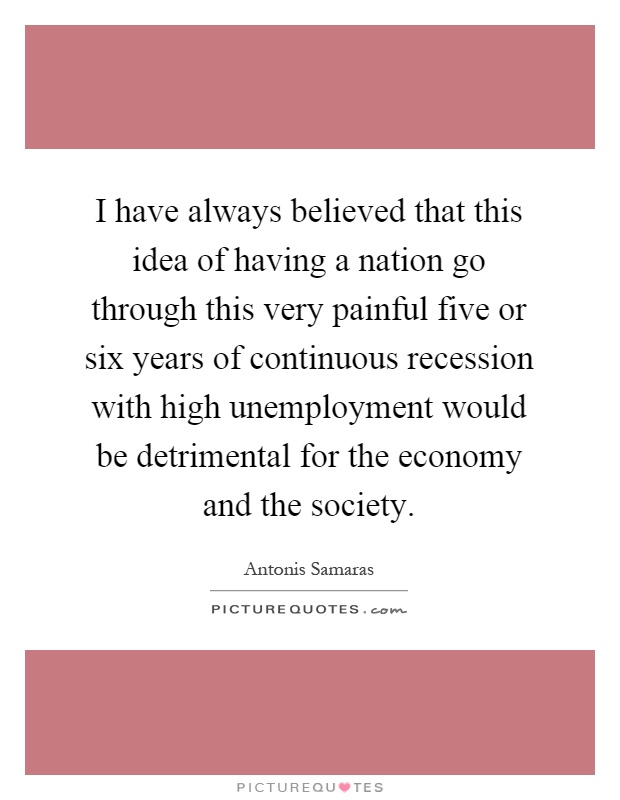 I have always believed that this idea of having a nation go through this very painful five or six years of continuous recession with high unemployment would be detrimental for the economy and the society Picture Quote #1