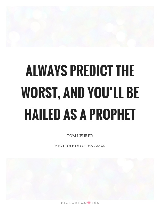 Always predict the worst, and you'll be hailed as a prophet Picture Quote #1