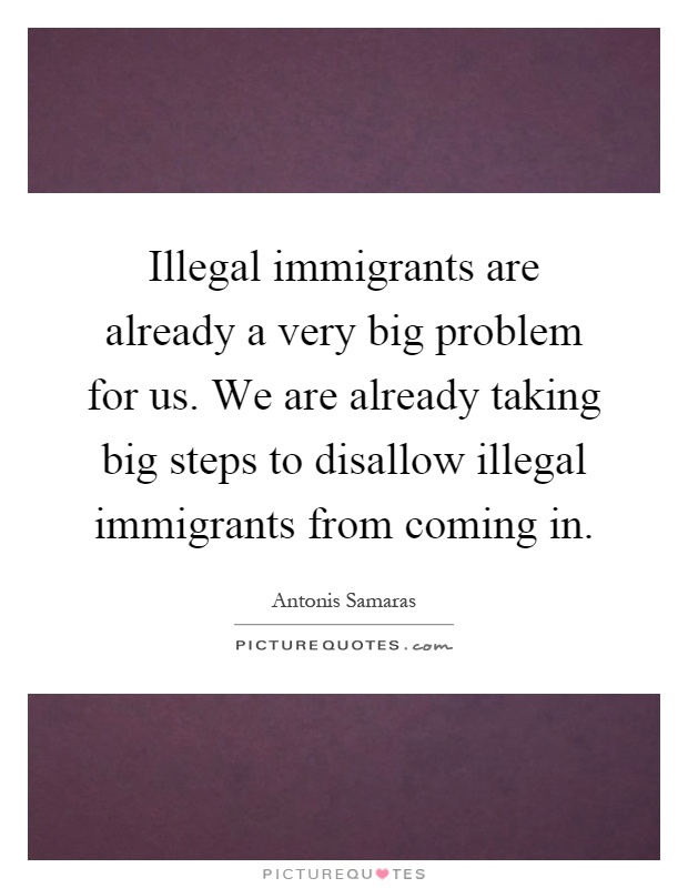 Illegal immigrants are already a very big problem for us. We are already taking big steps to disallow illegal immigrants from coming in Picture Quote #1