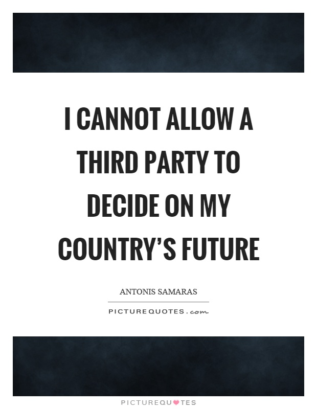 I cannot allow a third party to decide on my country's future Picture Quote #1