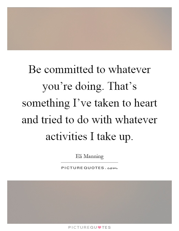 Be committed to whatever you're doing. That's something I've taken to heart and tried to do with whatever activities I take up Picture Quote #1