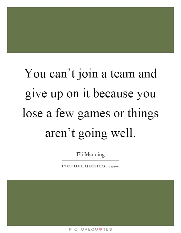 You can't join a team and give up on it because you lose a few games or things aren't going well Picture Quote #1