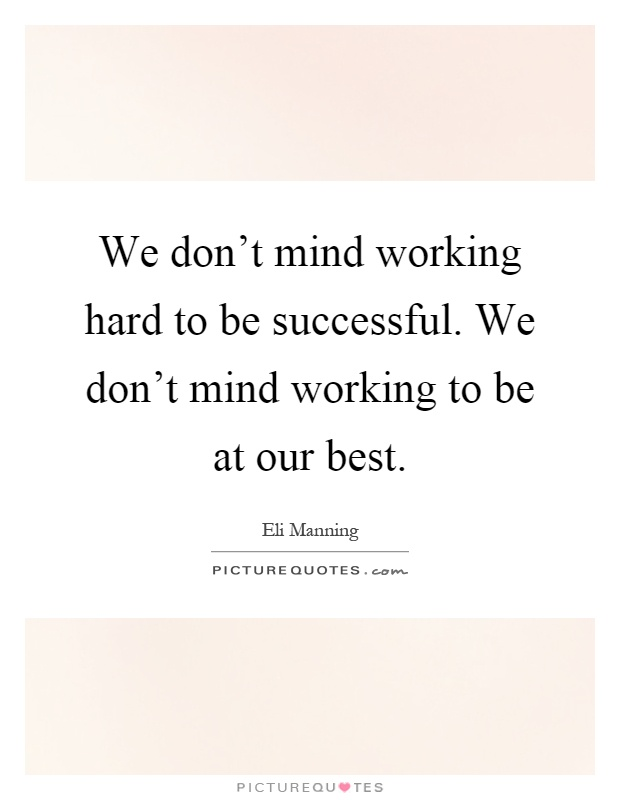 We don't mind working hard to be successful. We don't mind working to be at our best Picture Quote #1