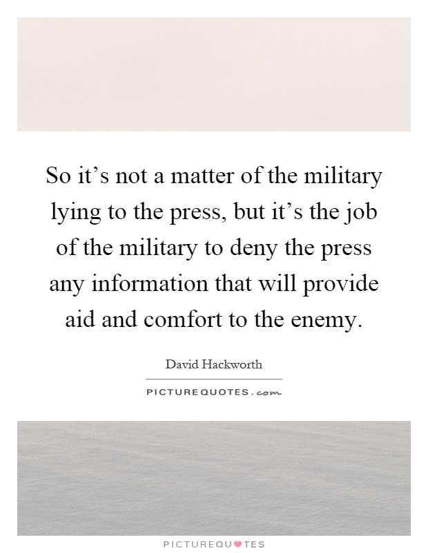 So it's not a matter of the military lying to the press, but it's the job of the military to deny the press any information that will provide aid and comfort to the enemy Picture Quote #1
