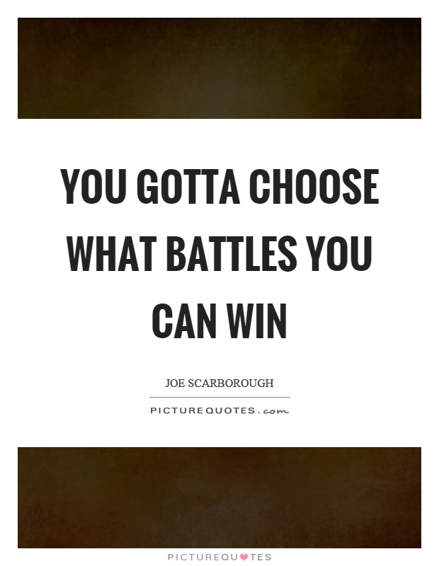 You gotta choose what battles you can win Picture Quote #1