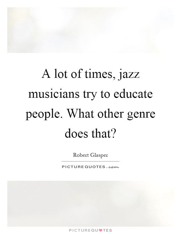 A lot of times, jazz musicians try to educate people. What other genre does that? Picture Quote #1