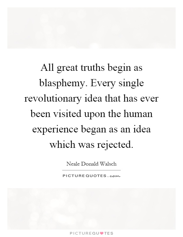 All great truths begin as blasphemy. Every single revolutionary idea that has ever been visited upon the human experience began as an idea which was rejected Picture Quote #1