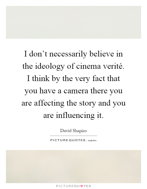 I don't necessarily believe in the ideology of cinema verité. I think by the very fact that you have a camera there you are affecting the story and you are influencing it Picture Quote #1